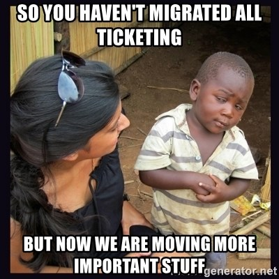Skeptical third-world kid - so you haven't migrated all ticketing but now we are moving more important stuff