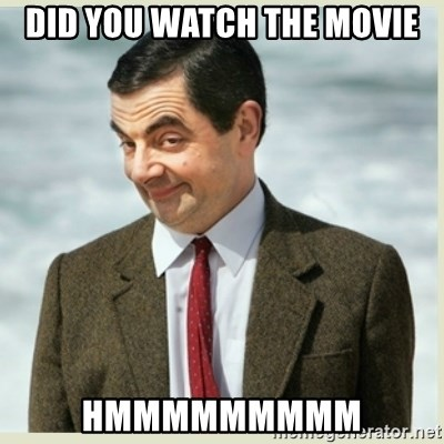 MR bean - did you watch the movie hmmmmmmmmm