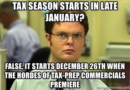 Dwight Schrute - tax season starts in late january? false, it starts december 26th when the hordes of tax-prep commercials premiere
