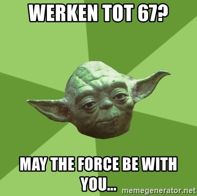 Advice Yoda Gives - Werken tot 67? May the force be with you...