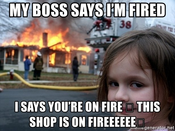Disaster Girl - My boss says I'm fired  I says you're on fire 🔥 this shop is on fireeeeee🤯