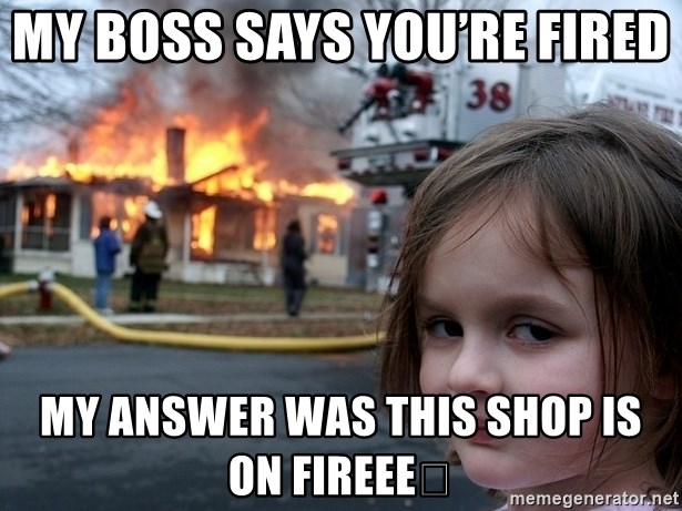 Disaster Girl - My boss says you're fired  My answer was this shop is on fireee💥