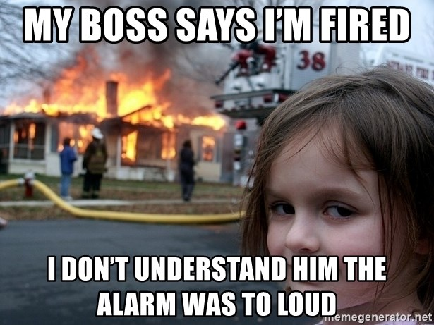 Disaster Girl - My boss says I'm fired  I don't understand him the alarm was to loud