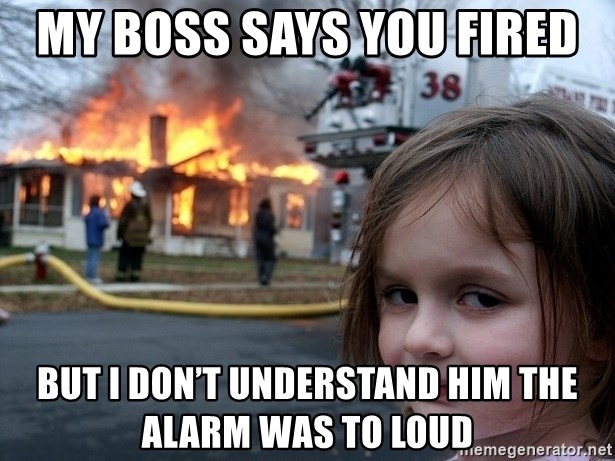 Disaster Girl - My boss says you fired But I don't understand him the alarm was to loud