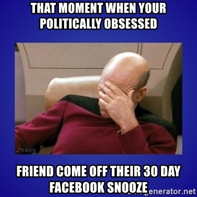 Picard facepalm  - That moment when your Politically Obsessed  Friend come off their 30 day Facebook Snooze