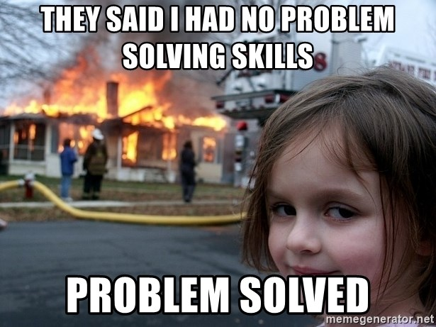 Disaster Girl - They said I had no problem solving skills PROBLEM SOLVED