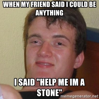 "Really Stoned Guy - When my friend said i could be anything i said ""HELP me im a stone"""