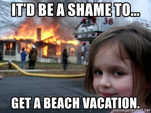 Disaster Girl - It'd be a shame to... Get a beach vacation.