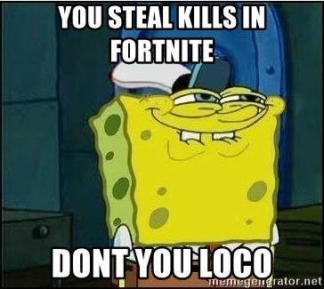 Spongebob Face - YOU STEAL KILLS IN FORTNITE DONT YOU LOCO