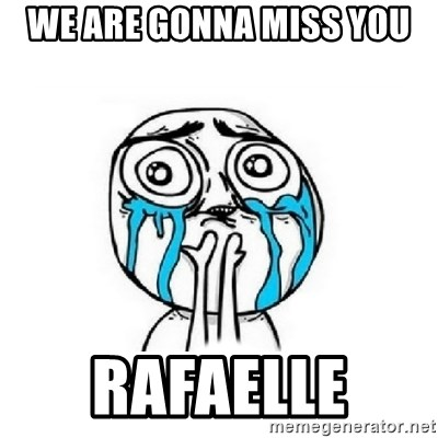 Crying face - we are gonna miss you  Rafaelle