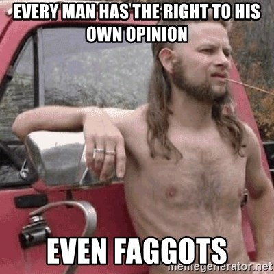 Almost Politically Correct Redneck - every man has the right to his own opinion even faggots