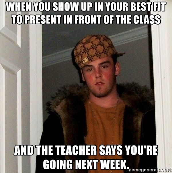 Scumbag Steve - When you show up in your best fit to present in front of the class and the teacher says you're going next week.