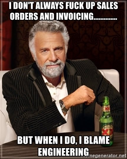 The Most Interesting Man In The World - I don't always fuck up sales orders and invoicing.............. But when I do, I blame engineering