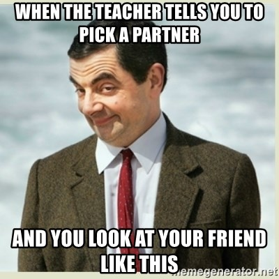 MR bean - When the teacher tells you to pick a partner And you look at your friend like this