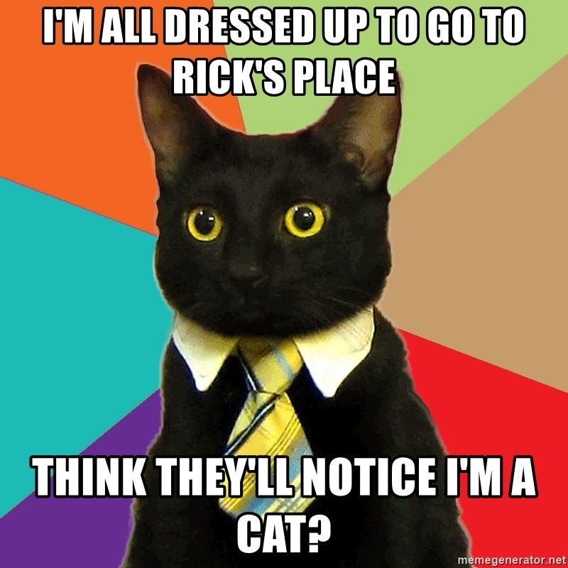 Business Cat - I'M ALL DRESSED UP TO GO TO RICK'S PLACE THINK THEY'LL NOTICE I'M A CAT?
