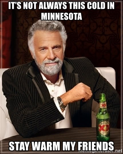 The Most Interesting Man In The World - It's not always this cold in Minnesota  Stay warm my friends