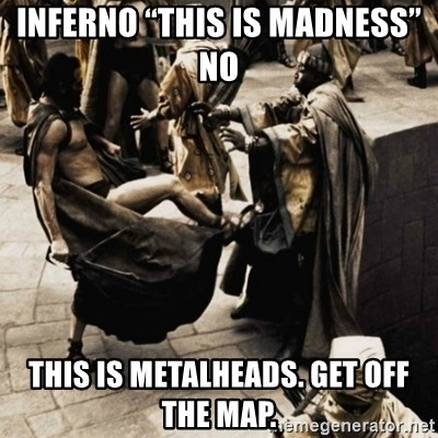 "sparta kick - Inferno ""This is madness"" No  This is Metalheads. Get off the map."