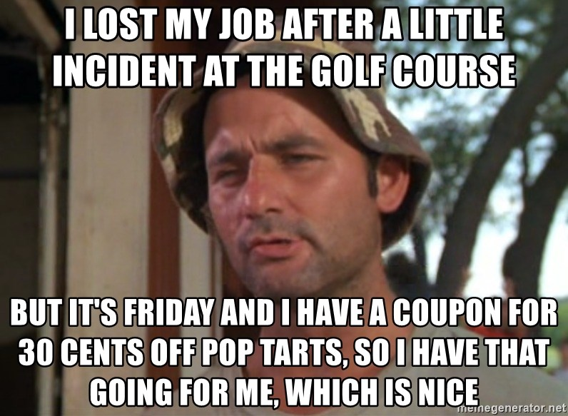 So I got that going on for me, which is nice - I LOST MY JOB AFTER A LITTLE INCIDENT AT THE GOLF COURSE BUT IT'S FRIDAY AND I HAVE A COUPON FOR 30 CENTS OFF POP TARTS, SO I HAVE THAT GOING FOR ME, WHICH IS NICE