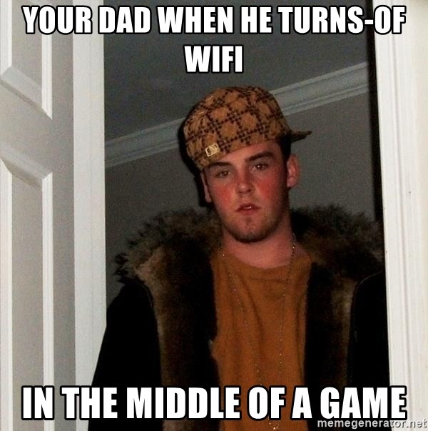 Scumbag Steve - your dad when he turns-of wifi in the middle of a game