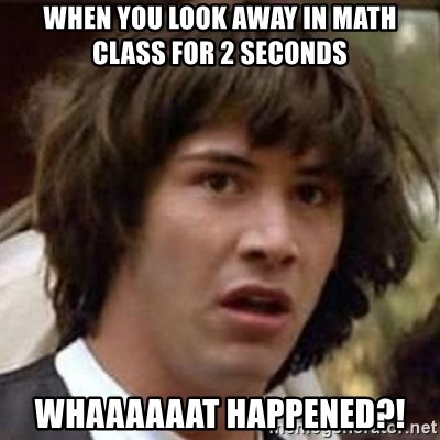Conspiracy Keanu - When you look away in math class for 2 seconds WHAAAAAAT HAPPENED?!