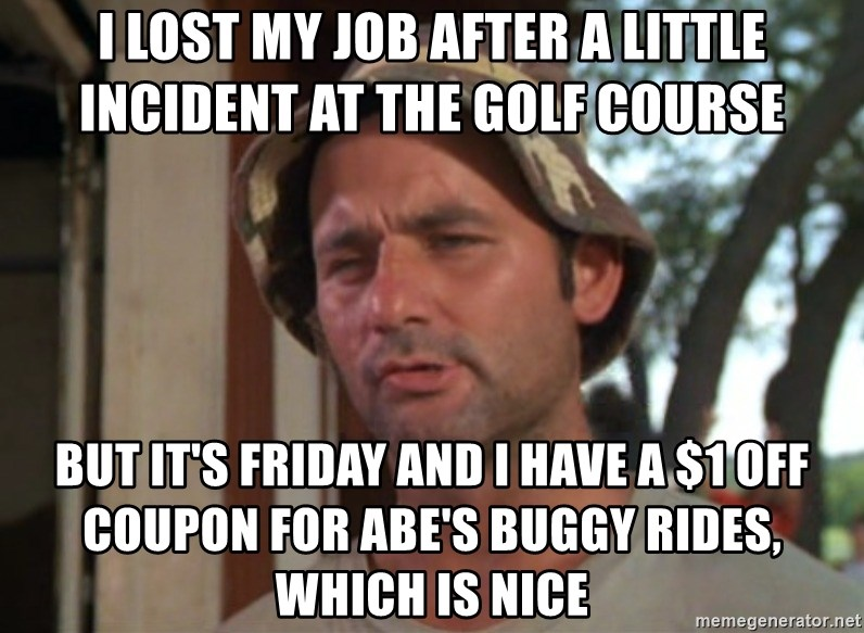 So I got that going on for me, which is nice - I LOST MY JOB AFTER A LITTLE INCIDENT AT THE GOLF COURSE BUT IT'S FRIDAY AND I HAVE A $1 OFF COUPON FOR ABE'S BUGGY RIDES, WHICH IS NICE