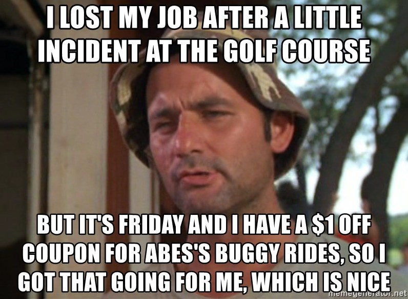 So I got that going on for me, which is nice - I LOST MY JOB AFTER A LITTLE INCIDENT AT THE GOLF COURSE BUT IT'S FRIDAY AND I HAVE A $1 OFF COUPON FOR ABES'S BUGGY RIDES, SO I GOT THAT GOING FOR ME, WHICH IS NICE