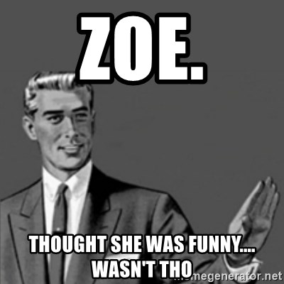 Correction Guy - Zoe. Thought she was funny....  wasn't tho