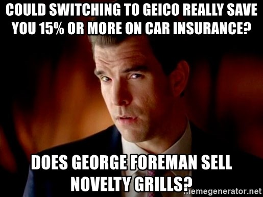 Geico Guy - Could switching to geico really save you 15% or more on car insurance? Does George foreman sell novelty grills?