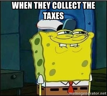 Spongebob Face - When they collect the taxes