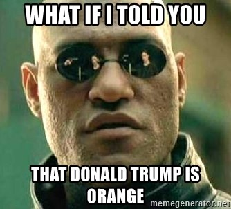 What if I told you / Matrix Morpheus - what if i told you that donald trump is orange