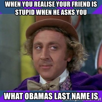 Sarcastic Wonka - When you realise your friend is stupid when he asks you  What Obamas last name is