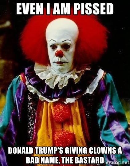 it clown stephen king - Even I am pissed Donald Trump's giving clowns a Bad Name, The Bastard