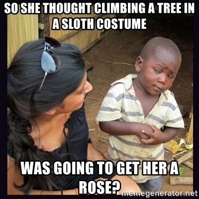 Skeptical third-world kid - So she thought climbing a tree in a sloth costume was going to get her a rose?