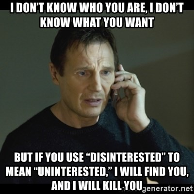 "I will Find You Meme - I don't know who you are, I don't know what you want But if you use ""disinterested"" to mean ""uninterested,"" I will find you, and I will kill you"