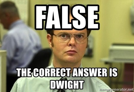Dwight Schrute - False The correct answer is Dwight
