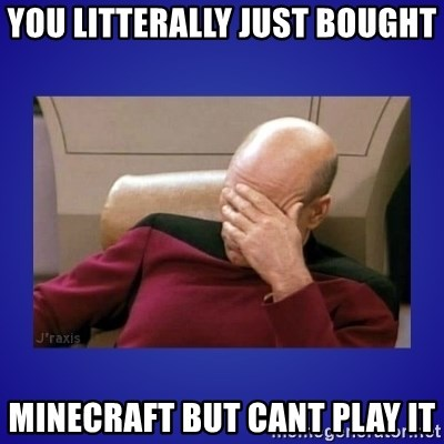 Picard facepalm  - you litterally just bought minecraft but cant play it