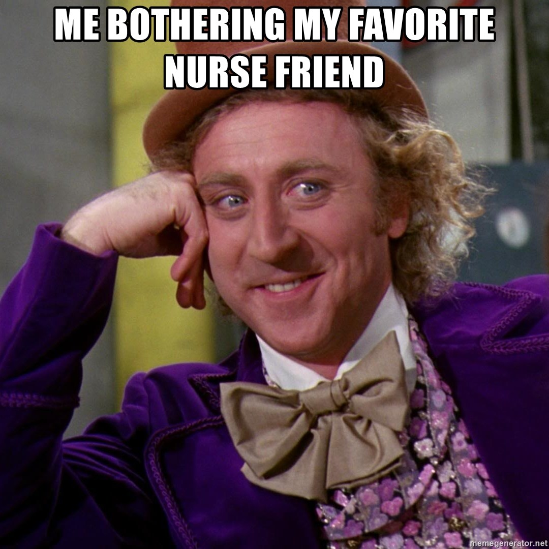 Willy Wonka - Me bothering my favorite nurse friend