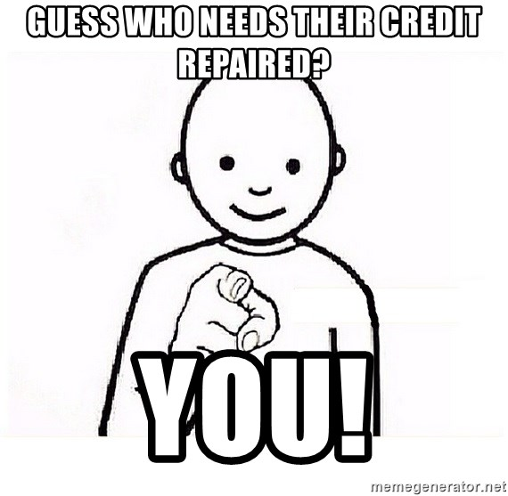 GUESS WHO YOU - Guess who needs their Credit Repaired? You!