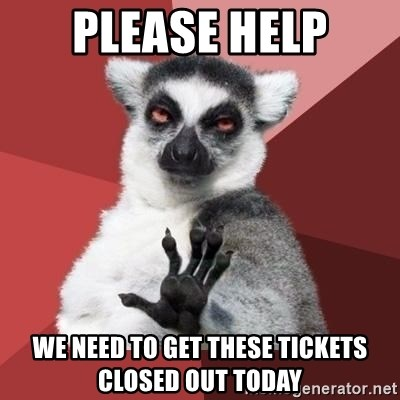 mindenki nyugodjon le a picsába - please help we need to get these tickets closed out today