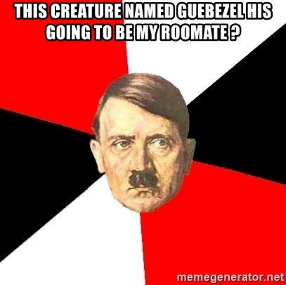 Advice Hitler - This creature named Guebezel his going to be my roomate ?
