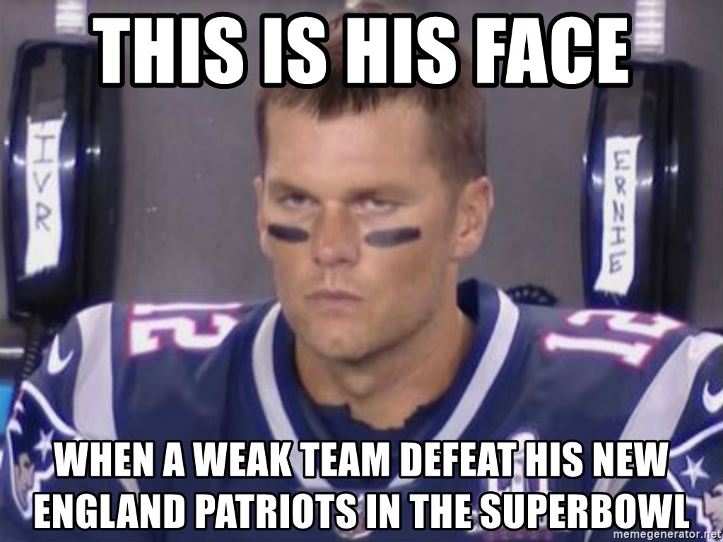 Tom Brady Frustated Face - THIS IS HIS FACE WHEN A WEAK TEAM DEFEAT HIS NEW ENGLAND PATRIOTS IN THE SUPERBOWL