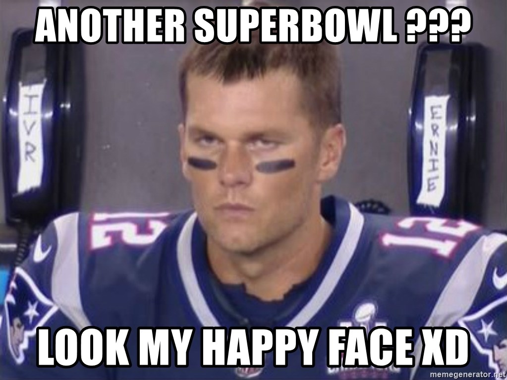 Tom Brady Frustated Face - ANOTHER SUPERBOWL ??? LOOK MY HAPPY FACE XD