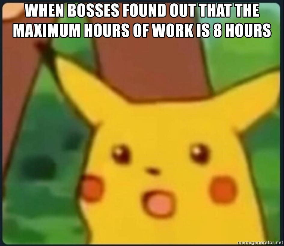 surprised pikachu sksksk - when bosses found out that the maximum hours of work is 8 hours
