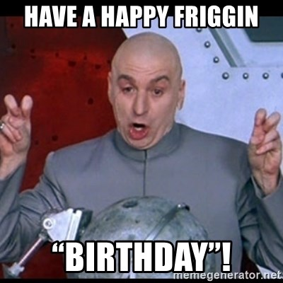 "dr. evil quote - Have a happy friggin ""Birthday""!"