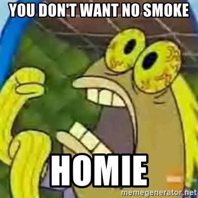 spongebob chocolate guy - you don't want no smoke Homie