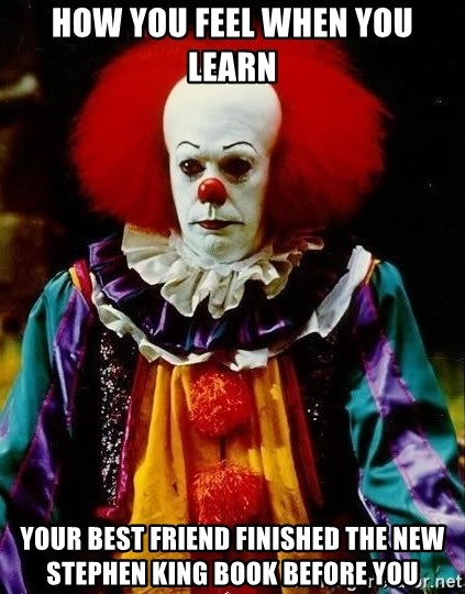 it clown stephen king - How you feel when you learn your best friend finished the new Stephen King book before you