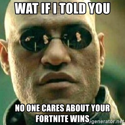 What If I Told You - Wat if i told you no one cares about your fortnite wins