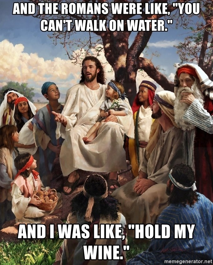 """storytime jesus - And the Romans were like, """"You can't walk on water."""" And I was like, """"Hold my wine."""""""