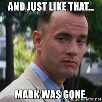 forrest gump - And just like that... Mark was gone.