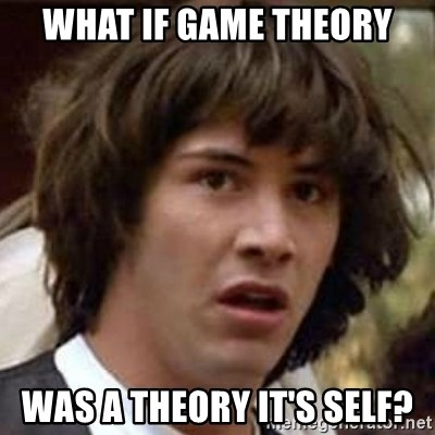 Conspiracy Keanu - what if game theory was a theory it's self?